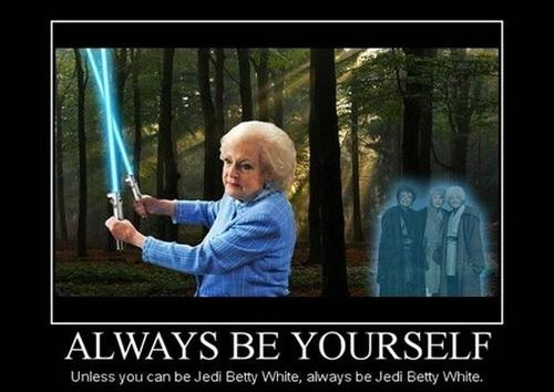 always be yourself, unless you can be Jedi Betty White, always be Jedi betty white, motivation