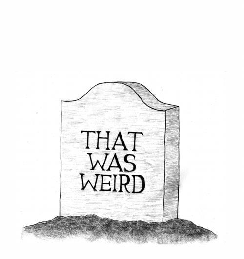 tombstone, epitaph, that was weird