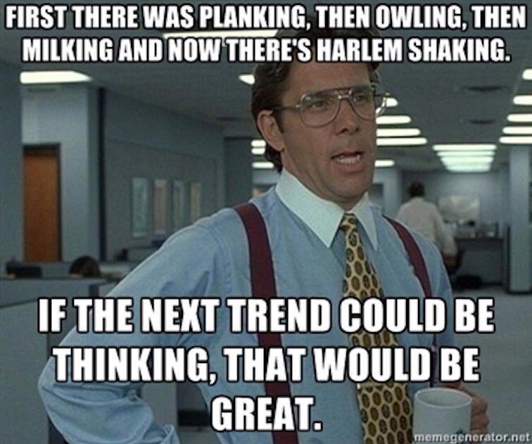 trend, harlem shake, meme, planking, owling, milking, thinking