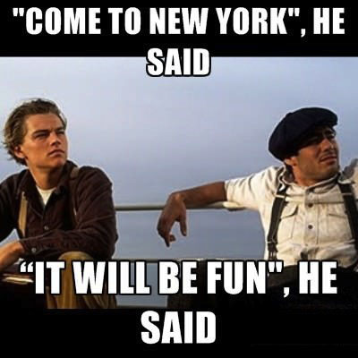 come to new york he said, it'll be fun he said, titanic