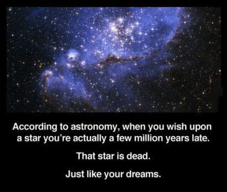according to astronomy, when you wish upon a star you're actually a few million years late, that star is dead just like your dreams