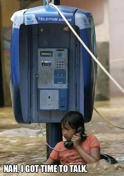 nah I got time to talk, kid on payphone in flood waters, no fucks to give