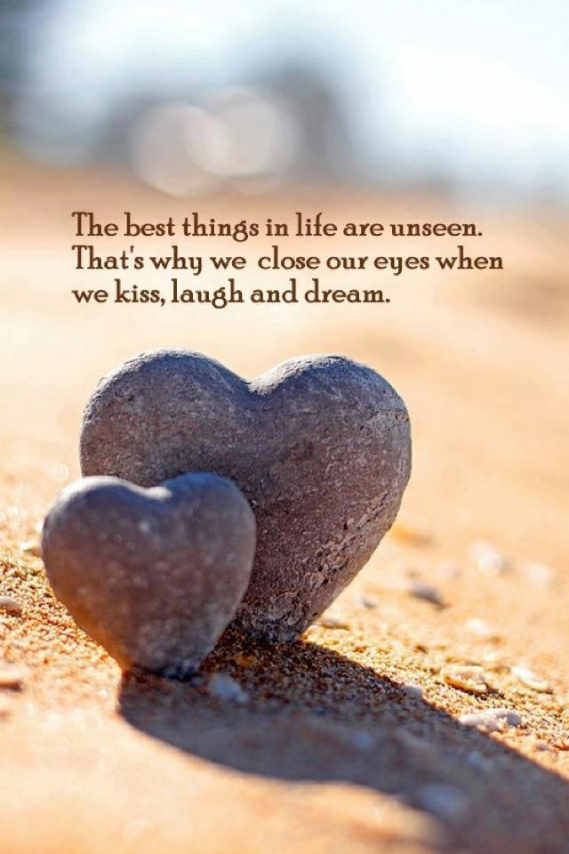 the best things in life are unseen, that's why we close our eyes when we kiss laugh and dream