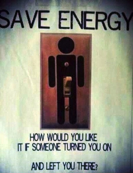 save energy, how would you like it if someone turned you on and let you there, light switch