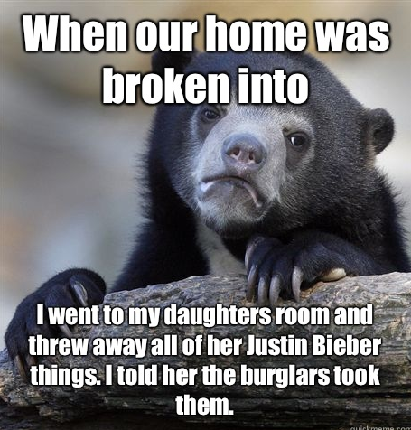 when our home was broken into, I went into my daughters room and threw away all the justin bieber things, I told her the burglars took them, confession bear, meme