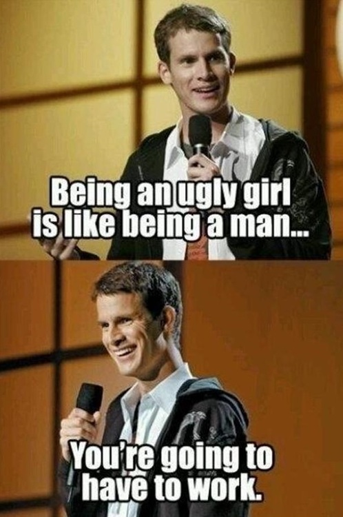being an ugly girl is like being a man, you're going to have to work, tosh.o