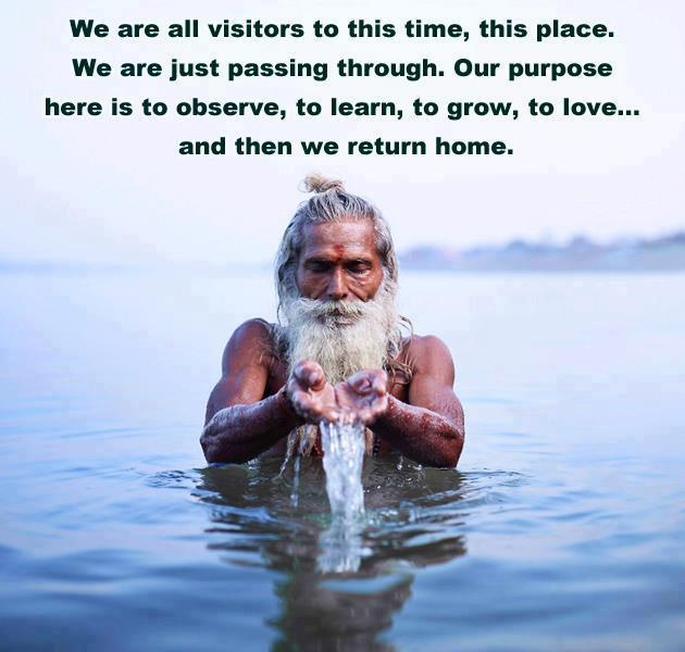 we are all visitors to this time this place, we are just passing through, our purpose here is to observe to learn to grow to love, and then we return home