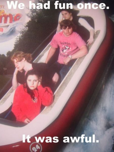 we had fun once, it was awful, bored on log run at theme park, lol