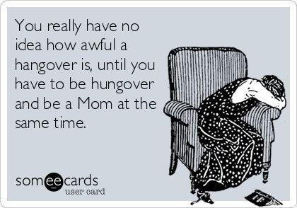 you really have no idea how awful a hangover is, until you have to be hungover and be a mom at the same time, ecard
