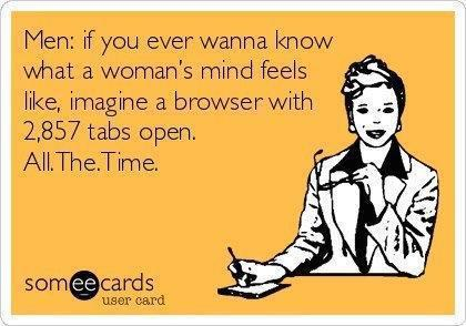 if you ever wanna know what a woman's mind feels like, imagine a browser with 2857 tabs open all the time, ecard