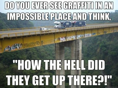 do you ever see graffiti in an impossible place and think how the hell did they get up there?, meme