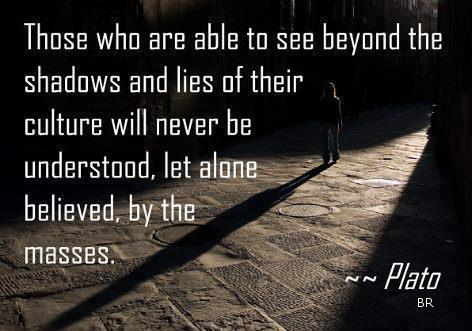 those who are able to see beyond the shadows and lies of their culture will never be understood, let alone believe, by the masses, plato