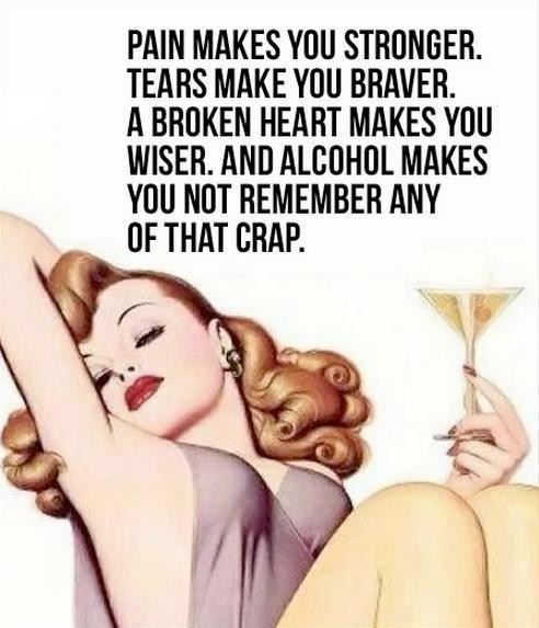 pain make you stronger, tears make you braver, a broken heart makes you wiser, and alcohol makes you not remember any of that crap