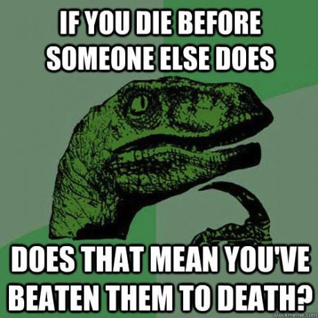 if you die before someone else does, does that mean you've beaten them to death?, philosopraptor, meme