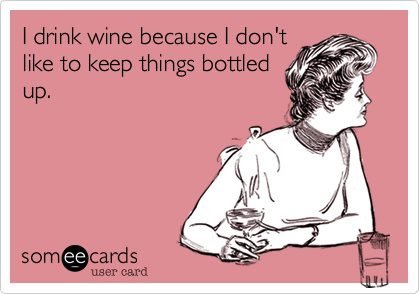 I drink wine because I don't like to keep things bottled up, ecard