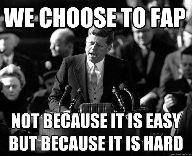 we choose to fap, not because it is easy, but because it is hard, meme, kennedy