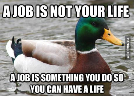 a job is not your life, a job is something you do so you can have a life, actual advice mallard, meme