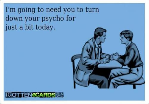 I'm going to need you to turn down your psycho for just a bit today, ecard