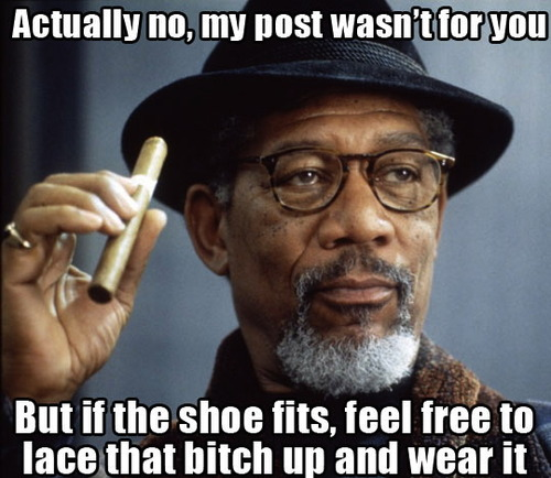 actually no my post wasn't for you, but if the shoe fits feel free to lace that bitch up and wear it, meme
