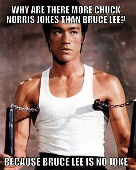 why are there more chuck norris jokes than bruce lee?, because bruce lee is no joke, meme