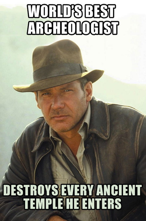 world's best archaeologist, destroys every ancient temple he enters, scumbag Indiana jones