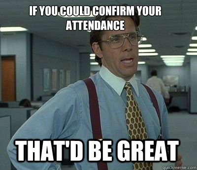 if you could confirm your attendance that'd be great, bill lumbergh