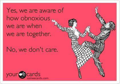 yes we are aware of how obnoxious we are when we are together, no we don't care, ecard