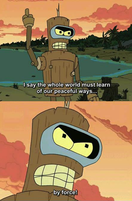 I say the whole world must learn of our peaceful ways, by force!, futurama, bender