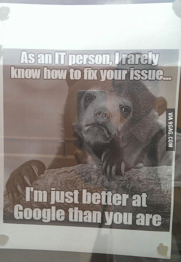 as an it person, I rarely know how to fix your issue, I'm just better at google than you are