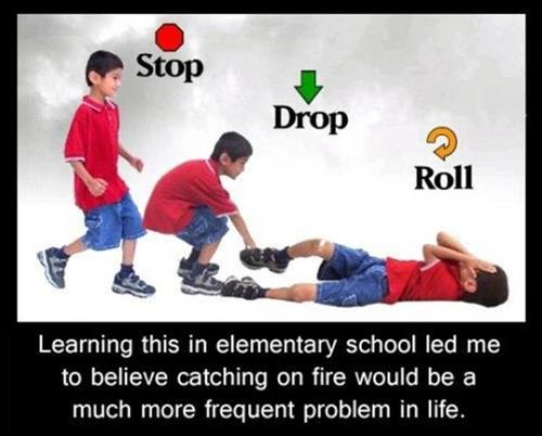 learning stop drop and roll in elementary school led me to believe catching on fire would be a much more frequent problem in life, meme