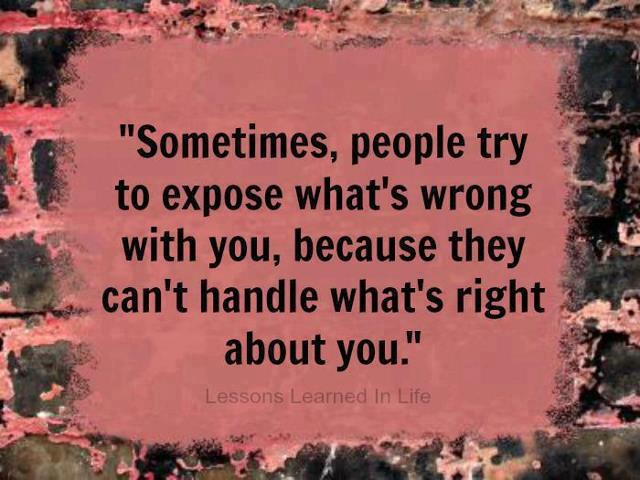 sometimes people try to expose what is wrong with you, because they can't handle what's right about you