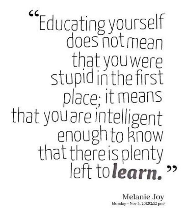 educating yourself does not mean that you were stupid in the first place, it means that you are intelligent enough to know that there is plenty to learn