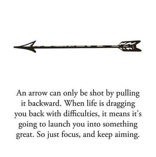 an arrow can only be shot by pulling backward, when life is dragging you back with difficulties, it means it's going to launch you into something great, so just focus and keep aiming