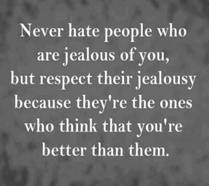 never hate people who are jealous of you, but respect their jealousy because they're the ones who think that you're better than them