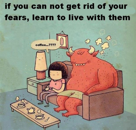 if you can not get rid of your fears, learn to live with them, coffee?