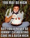 you may be high, but you'll never be johnny cash eating cake in a bush high, meme