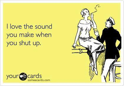 I love the sound you make when you shut up, ecard