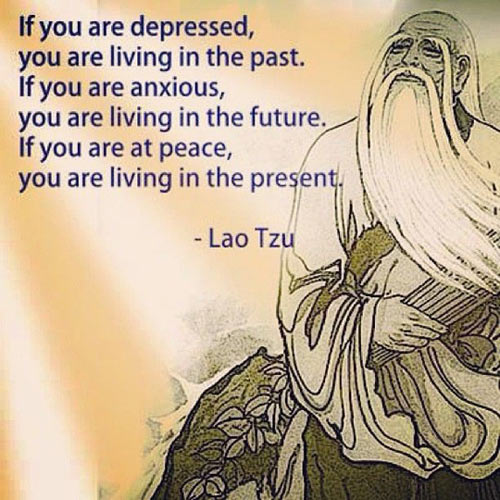 if you are depressed you are living in the past, if you are anxious you are living in the future, if you are at peace you are living in the present, quote, lao tzu