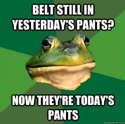 belt still in yesterday's pants, now they're today's pants