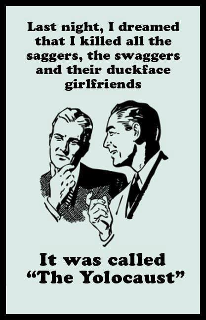 last night I dreamed that I killed all the saggers, the swaggers and their duckface girlfriends, it was called the yolocaust