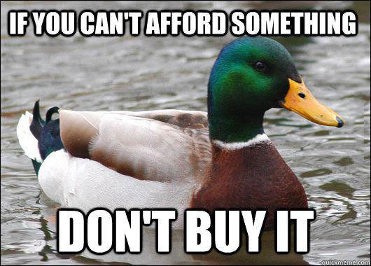 if you can not afford something do not buy it, actual advice mallard, meme