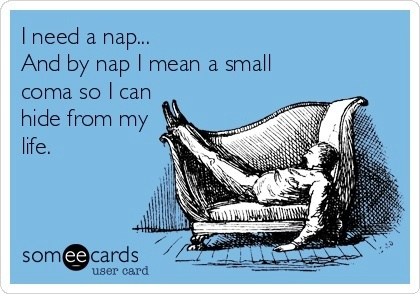 i need a nap and by nap I mean a small coma so I can hide from my life, ecard