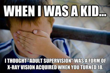 when I was a kid I thought adult supervision was a form of x-ray vision acquired when you turned 18, naive kid, meme