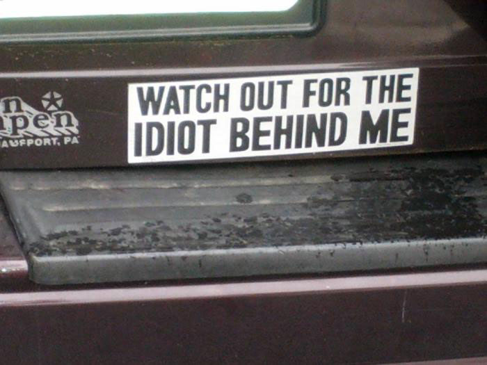 bumper sticker, watch out for the idiot behind me,