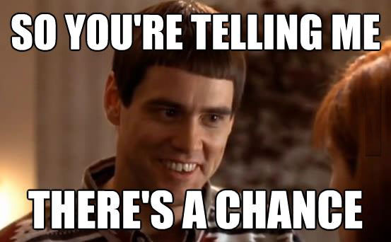 so you're telling me there's a chance, dumb and dumber