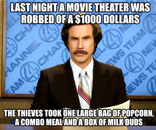 last night a movie theater was robbed of $1000 dollars, the thieves took one large bag of popcorn, a combo meal and a box of milk duds, will ferrell in anchorman meme, joke