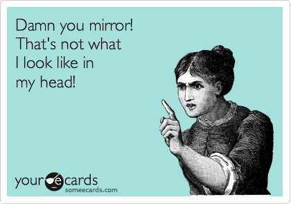 damn you mirror!, that's not what I look like in my head, ecard