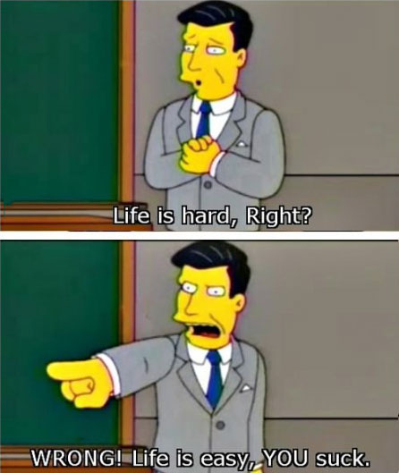 life is hard right?, wrong! life is easy you suck, the simpsons, life
