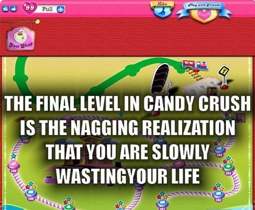 the final level in candy crush is the nagging realization that you are slowly wasting your life