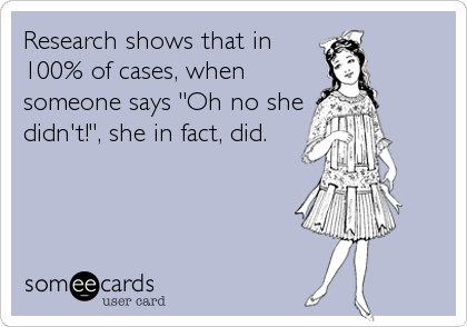 """research shows that in 100% of cases when someone says """"oh no she didn't"""", she in fact did, meme"""